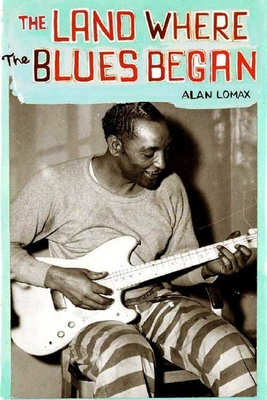 The Land Where the Blues Began - Lomax, Alan