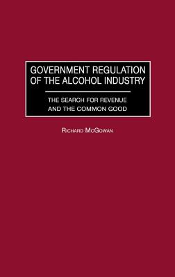 Government Regulation of the Alcohol Industry: The Search for Revenue and the Common Good - McGowan, Richard A