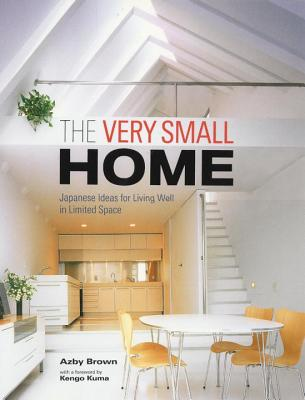 The Very Small Home: Japanese Ideas for Living Well in Limited Space - Brown, Azby, and Kuma, Kengo (Foreword by)