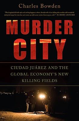 Murder City: Ciudad Juarez and the Global Economy's New Killing Fields - Bowden, Charles, and Cardona, Julian (Photographer)