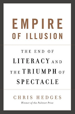 Empire of Illusion: The End of Literacy and the Triumph of Spectacle - Hedges, Chris