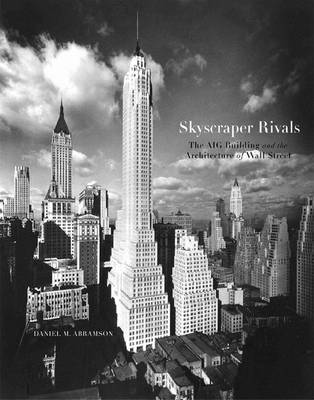 Skyscraper Rivals: The AIG Building and the Architecture of Wall Street - Abramson, Daniel M, and Willis, Carol (Preface by)