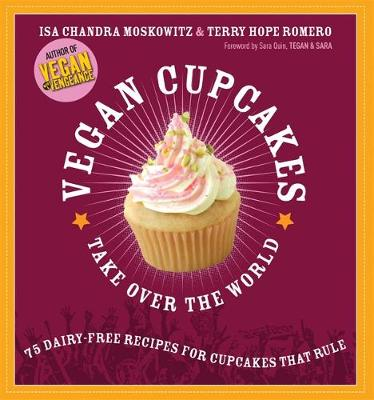 Vegan Cupcakes Take Over the World: 75 Dairy-Free Recipes for Cupcakes That Rule - Moskowitz, Isa Chandra, and Romero, Terry Hope, and Bent, Rebecca (Photographer)