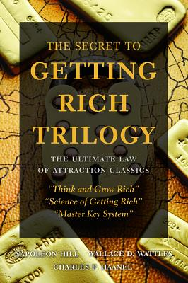 The Secret to Getting Rich Trilogy: The Ultimate Law of Attraction Classics - Hill, Napoleon, and Wattles, Wallace D, and Haanel, Charles F