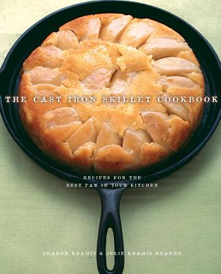 The Cast Iron Skillet Cookbook: Recipes for the Best Pan in Your Kitchen - Kramis, Sharon, and Kramis-Hearne, Julie