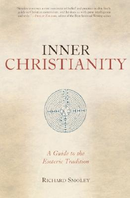 Inner Christianity: A Guide to the Esoteric Tradition - Smoley, Richard