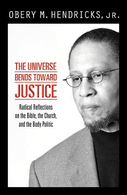 The Universe Bends Toward Justice: Radical Reflections on the Bible, the Church, and the Body Politic - Hendricks, Obery M, Jr.