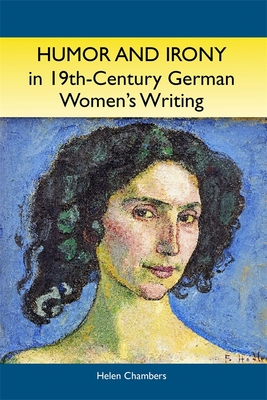 Humor and Irony in Nineteenth-Century German Women's Writing: Studies in Prose Fiction, 1840-1900 - Chambers, Helen