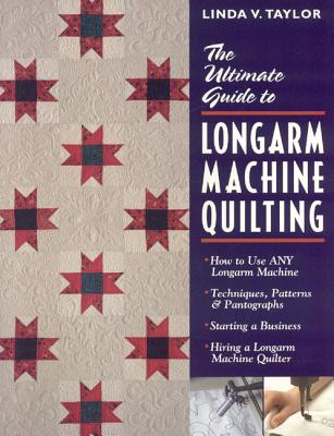 Ultimate Guide to Longarm Machine Quilti: How to Use Any Longarm Machine Techniques, Patterns & Pantographs Starting a Business Hiring a Longarm Machine Quilter - Taylor, Linda, and Taylor, Taylor