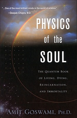 Physics of the Soul: The Quantum Book of Living, Dying, Reincarnation, and Immortality - Goswami, Amit, PhD