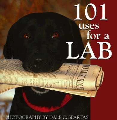 101 Uses for a Lab - Spartas, Dale C (Photographer)