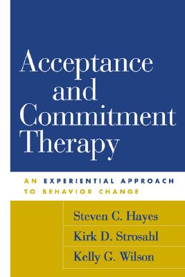 Acceptance and Commitment Therapy: An Experiential Approach to Behavior Change - Hayes, Steven C, PhD, and Strosahl, Kirk D, Dr., PhD, and Wilson, Kelly G, PhD