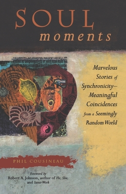 Soul Moments: Marvelous Stories of Synchronicity--Meaningful Coincidences from a Seemingly Random World - Cousineau, Phil, and Johnson, Robert, Jr. (Foreword by)