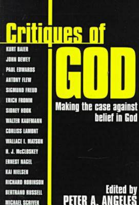 Critiques of God: Making the Case Against the Belief in God - Angeles, Peter A (Editor)