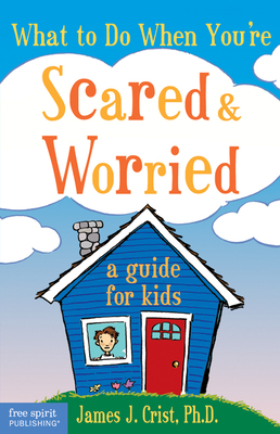 What to Do When You're Scared & Worried: A Guide for Kids - Crist, James J, PH.D.