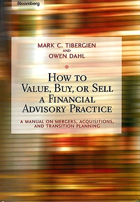 How to Value, Buy, or Sell a Financial Advisory Practice: A Manual on Mergers, Acquisitions, and Transition Planning - Tibergien, Mark C, and Dahl, Owen