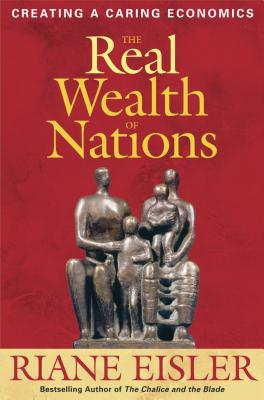 The Real Wealth of Nations: Creating a Caring Economics - Eisler, Riane Tennenhaus