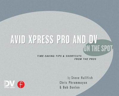 Avid Xpress Pro and DV on the Spot: Time Saving Tips & Shortcuts from the Pros - Hullfish, Steve, and Phrommayon, Christopher, and Donlon, Bob