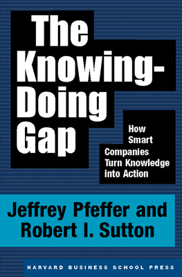 The Knowing-Doing Gap: How Smart Companies Turn Knowledge Into Action - Pfeffer, Jeffrey, and Sutton, Robert I