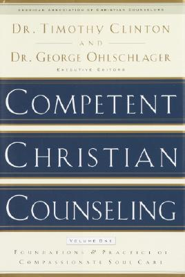 Competent Christian Counseling, Volume One: Foundations and Practice of Compassionate Soul Care - Clinton, Timothy (Editor), and Ohlschlager, George (Editor), and Ohlschlager, George W