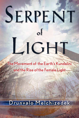 Serpent of Light: Beyond 2012 the Movement of the Earth's Kundalini and the Rise of the Female Light, 1949 to 2013 - Melchizedek, Drunvalo