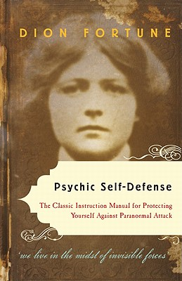 Psychic Self-Defense: The Classic Instruction Manual for Protecting Yourself Against Paranormal Attack - Fortune, Dion