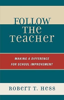 Follow the Teacher: Making a Difference for School Improvement - Hess, Robert