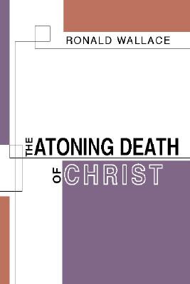 The Atoning Death of Christ - Wallace, Ronald