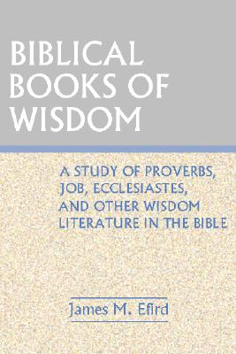Biblical Books of Wisdom: A Study of Proverbs, Job, Ecclesiastes, and Other Wisdom Literature in the Bible - Efird, James M