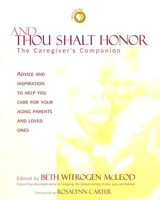 And Thou Shalt Honor: A Caregiver's Companion - McLeod, Beth Witrogen (Editor), and Carter, Rosalynn, Mrs. (Foreword by), and Wiland, Harry (Preface by)