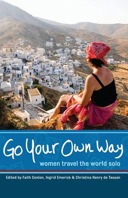 Go Your Own Way: Women Travel the World Solo - Conlon, Faith (Editor), and Emerick, Ingrid (Editor), and Henry de Tessan, Christina (Editor)