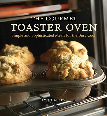 The Gourmet Toaster Oven: Simple and Sophisticated Meals for the Busy Cook - Alley, Lynn, and Pool, Joyce Oudkerk (Photographer)