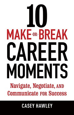 10 Make-Or-Break Career Moments: Navigate, Negotiate, and Communicate for Success - Hawley, Casey
