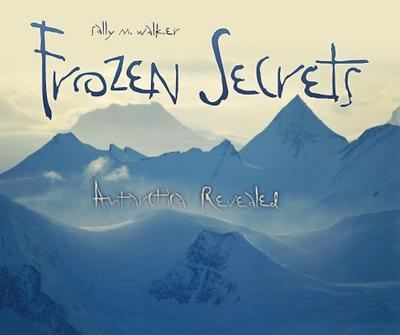 Frozen Secrets: Antarctica Revealed - Walker, Sally M