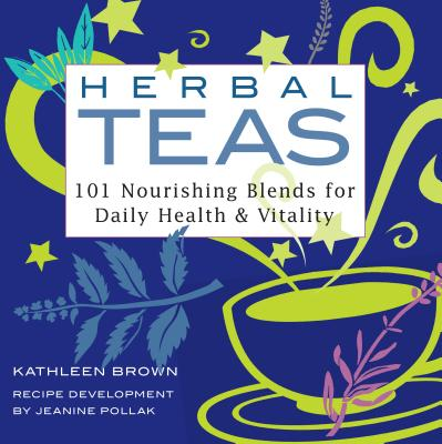 Herbal Teas: 101 Nourishing Blends for Daily Health & Vitality - Brown, Kathleen, and Pollak, Jeanine, and Pollack, Jeanine (Contributions by)