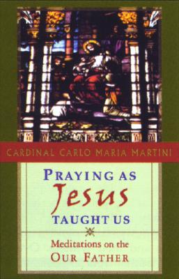 Praying as Jesus Taught Us: Meditations on the Our Father - Martini, Carlo Maria, and Martini, Cardinal Carlo Maria