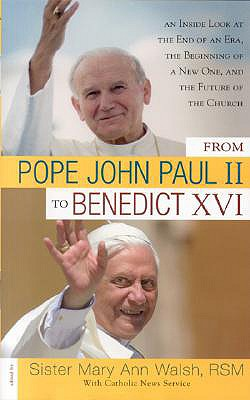 From Pope John Paul II to Benedict XVI: An Inside Look at the End of an Era, the Beginning of a New One, and the Future of the Church - Walsh, Mary Ann, Sister (Editor), and Catholic News Service