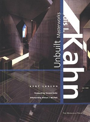 Louis I. Kahn: The Unbuilt Works: The Unbuilt Works - Larson, Kent, and Mitchell, William J (Afterword by), and Scully, Vincent (Contributions by)