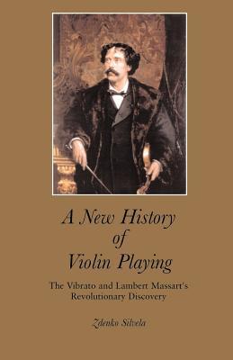 A New History of Violin Playing: The Vibrato and Lambert Massart's Revolutionary Discovery - Silvela, Zdenko