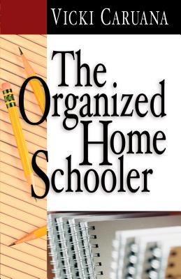 The Organized Home Schooler - Caruana, Vicki