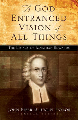 A God Entranced Vision of All Things: The Legacy of Jonathan Edwards - Piper, John (Editor), and Taylor, Justin (Editor), and Nichols, Stephen J, Ph.D. (Contributions by)