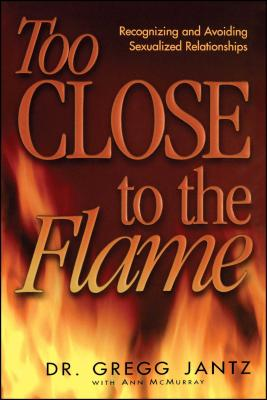 Too Close to the Flame - Jantz, Gregory, Dr., and Jantz, Gregg, Dr., and McMurray, Ann