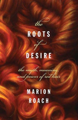 The Roots of Desire: The Myth, Meaning, and Sexual Power of Red Hair - Roach, Marion