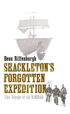 Shackleton's Forgotten Expedition: The Voyage of the Nimrod - Riffenburgh, Beau