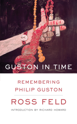 Guston in Time: Remembering Philip Guston - Feld, Ross, and Howard, Richard (Introduction by)
