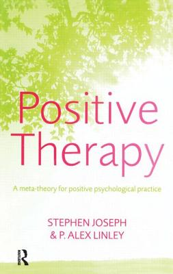 Positive Therapy: A Meta-Theory for Positive Psychological Practice - Joseph, Stephen, Ph.D., and Linley, Alex, and Joseph/Linley
