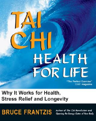 Tai Chi: Health for Life: How and Why It Works for Health, Stress Relief and Longevity - Frantzis, Bruce Kumar