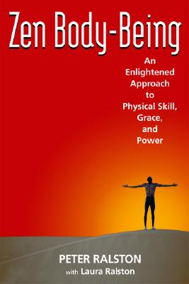 Zen Body-Being: An Enlightened Approach to Physical Skill, Grace, and Power - Ralston, Peter, and Ralston, Laura