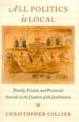 All Politics Is Local: Family, Friends, and Provincial Interests in the Creation of the Constitution - Collier, Christopher