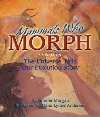 Mammals Who Morph: The Universe Tells Our Evolution Story: Book 3 - Morgan, Jennifer